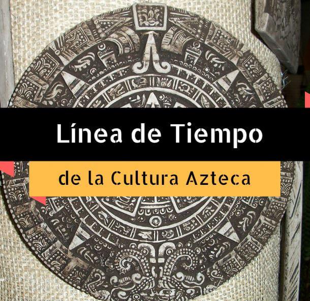 Línea de Tiempo de la Cultura Azteca - Cultura Azteca
