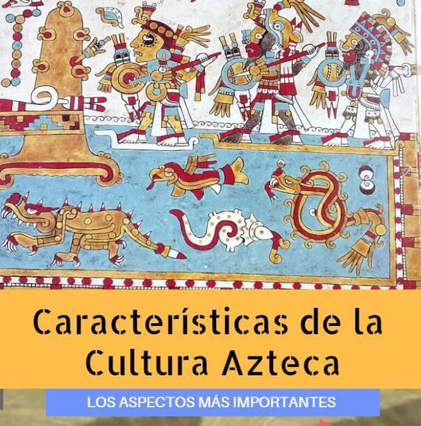 Características De La Cultura Azteca Aspectos Importantes Y